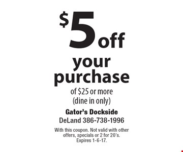 $5 off your purchase of $25 or more (dine in only). With this coupon. Not valid with other offers, specials or 2 for 20's. Expires 1-6-17.
