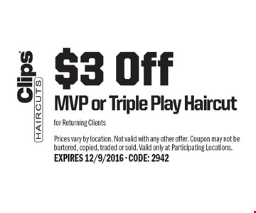 $3 Off MVP or Triple Play Haircut for Returning Clients. Prices vary by location. Not valid with any other offer. Coupon may not be bartered, copied, traded or sold. Valid only at Participating Locations. EXPIRES 12/9/2016 - CODE: 2942
