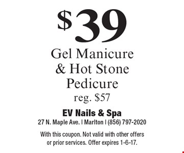 $39 Gel Manicure & Hot Stone Pedicure. Reg. $57. With this coupon. Not valid with other offers or prior services. Offer expires 1-6-17.