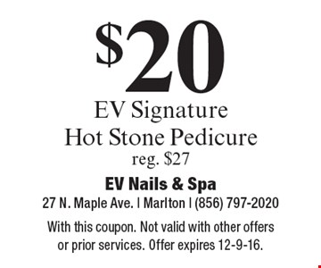 $20 EV Signature Hot Stone Pedicure. Reg. $27. With this coupon. Not valid with other offers or prior services. Offer expires 12-9-16.