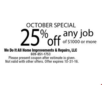 October Special. 25% off any job of $1000 or more. Please present coupon after estimate is given. Not valid with other offers. Offer expires 10-31-16.