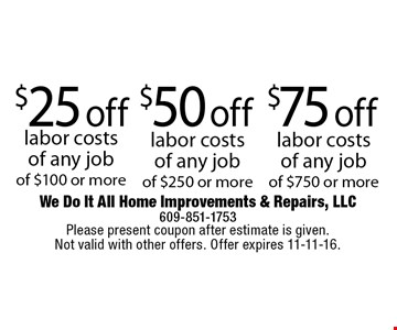 $75 off labor costs of any job of $750 or more or $50 off labor costs of any job of $250 or more or $25 off labor costs of any job of $100 or more. Please present coupon after estimate is given. Not valid with other offers. Offer expires 11-11-16.