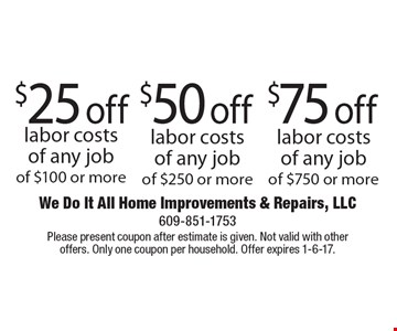 $75 off labor costs of any job of $750 or more. $50 off labor costs of any job of $250 or more. $25 off labor costs of any job of $100 or more. Please present coupon after estimate is given. Not valid with other offers. Only one coupon per household. Offer expires 1-6-17.