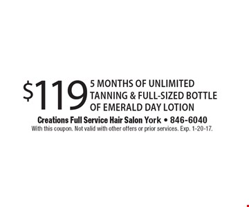 $119 for 5 months of unlimited tanning & full-size bottle of Emerald Day lotion. With this coupon. Not valid with other offers or prior services. Exp. 1-20-17.