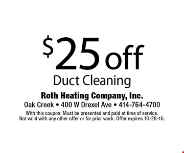 $25 off Duct Cleaning. With this coupon. Must be presented and paid at time of service. Not valid with any other offer or for prior work. Offer expires 10-28-16.