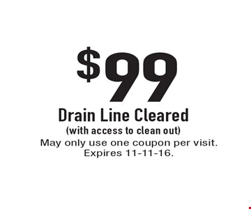 $99 Drain Line Cleared (with access to clean out). May only use one coupon per visit. Expires 11-11-16.