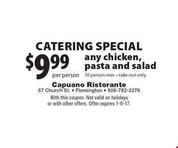 $9.99 per person catering Special. any chicken, pasta and salad. 10 person min. take out only. With this coupon. Not valid on holidays or with other offers. Offer expires 1-6-17.