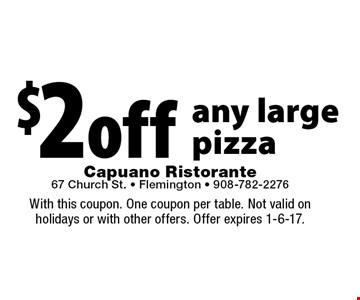 $2 Off any large pizza. With this coupon. One coupon per table. Not valid on holidays or with other offers. Offer expires 1-6-17.