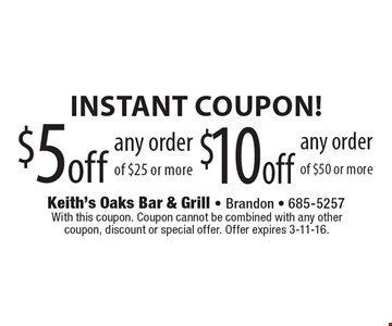 Instant Coupon! $5 off any order of $25 or more OR $10 off any order of $50 or more. With this coupon. Coupon cannot be combined with any other coupon, discount or special offer. Offer expires 3-11-16.