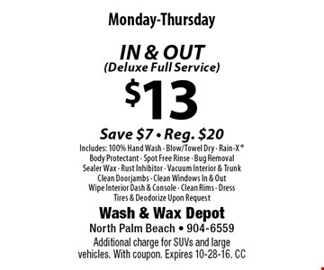 $13 IN & OUT(Deluxe Full Service) Monday-ThursdaySave $7 - Reg. $20Includes: 100% Hand Wash - Blow/Towel Dry - Rain-X  Body Protectant - Spot Free Rinse - Bug RemovalSealer Wax - Rust Inhibitor - Vacuum Interior & TrunkClean Doorjambs - Clean Windows In & OutWipe Interior Dash & Console - Clean Rims - DressTires & Deodorize Upon Request . Additional charge for SUVs and large vehicles. With coupon. Expires 10-28-16. CC