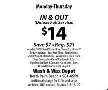 $14 IN & OUT (Deluxe Full Service) Monday-ThursdaySave $7 - Reg. $21Includes: 100% Hand Wash - Blow/Towel Dry - Rain-X  Body Protectant - Spot Free Rinse - Bug Removal - Sealer Wax - Rust Inhibitor - Vacuum Interior & Trunk Clean Doorjambs - Clean Windows In & OutWipe Interior Dash & Console - Clean Rims - DressTires & Deodorize Upon Request . Additional charge for SUVs and large vehicles. With coupon. Expires 2-3-17. CC