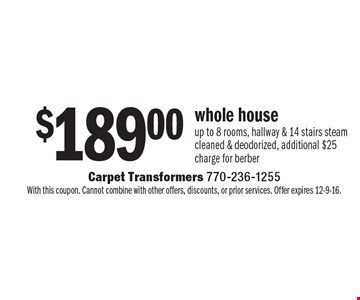 $189.00 whole house up to 8 rooms, hallway & 14 stairs steam cleaned & deodorized. Additional $25 charge for berber. With this coupon. Cannot combine with other offers, discounts, or prior services. Offer expires 12-9-16.