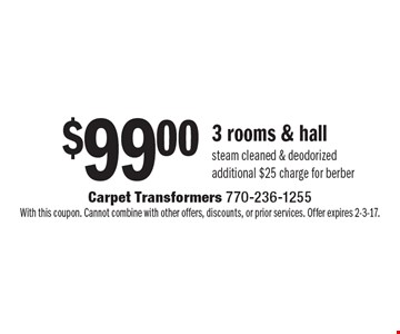 $99.00 3 rooms & hall steam cleaned & deodorized. Additional $25 charge for Berber. With this coupon. Cannot combine with other offers, discounts, or prior services. Offer expires 2-3-17.