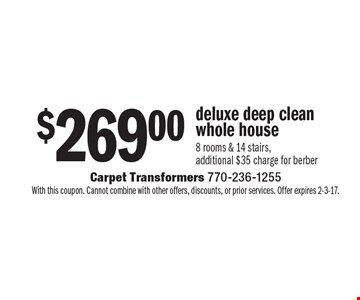 $269.00 deluxe deep clean whole house 8 rooms & 14 stairs. Additional $35 charge for Berber. With this coupon. Cannot combine with other offers, discounts, or prior services. Offer expires 2-3-17.