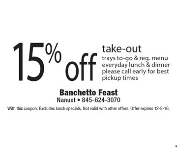 15% off take-out. Trays to-go & reg. menu, everyday lunch & dinner, please call early for best pickup times. With this coupon. Excludes lunch specials. Not valid with other offers. Offer expires 12-9-16.