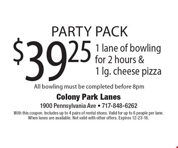 Party Pack $39.25 1 lane of bowling for 2 hours &1 lg. cheese pizza All bowling must be completed before 8pm. With this coupon. Includes up to 4 pairs of rental shoes. Valid for up to 6 people per lane.When lanes are available. Not valid with other offers. Expires 12-23-16.