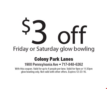 $3 off Friday or Saturday glow bowling. With this coupon. Valid for up to 4 people per lane. Valid for 9pm or 11:30pm glow bowling only. Not valid with other offers. Expires 12-23-16.