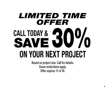 Limited Time OFFER SAVE 30% on your next project. Based on project size. Call for details.Some restrictions apply. Offer expires 11-4-16.