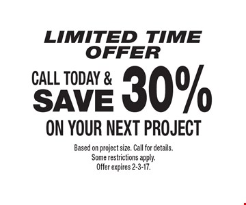 Limited Time OFFER. SAVE 30% on your next project. Based on project size. Call for details. Some restrictions apply. Offer expires 2-3-17.