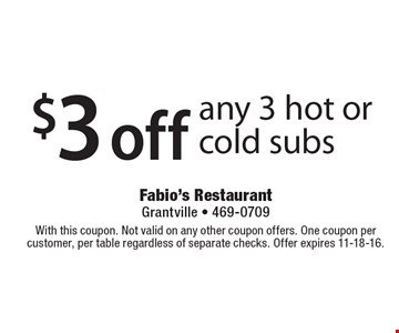 $3 off any 3 hot or cold subs. With this coupon. Not valid on any other coupon offers. One coupon per customer, per table regardless of separate checks. Offer expires 11-18-16.