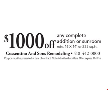 $1000 off any complete addition or sunroom min. 16'X 14' or 225 sq. ft. Coupon must be presented at time of contract. Not valid with other offers. Offer expires 11-11-16.