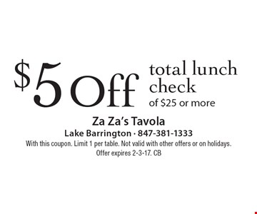 $5 Off total lunch check of $25 or more. With this coupon. Limit 1 per table. Not valid with other offers or on holidays.Offer expires 2-3-17. CB