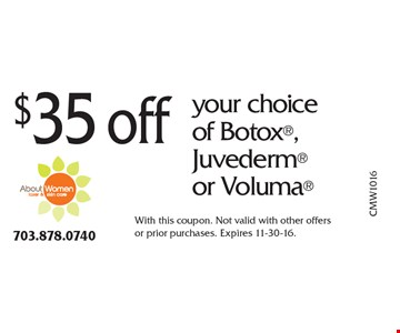 $35 off your choice of Botox, Juvederm or Voluma. With this coupon. Not valid with other offers or prior purchases. Expires 11-30-16.