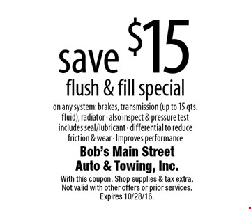 save $15 flush & fill special on any system: brakes, transmission (up to 15 qts. fluid), radiator • also inspect & pressure test includes seal/lubricant • differential to reduce friction & wear • Improves performance. With this coupon. Shop supplies & tax extra. Not valid with other offers or prior services. Expires 10/28/16.