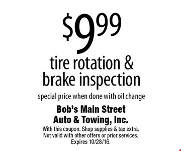 $9.99 tire rotation & brake inspection special price when done with oil change. With this coupon. Shop supplies & tax extra. Not valid with other offers or prior services. Expires 10/28/16.