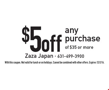 $5 off any purchase of $35 or more. With this coupon. Not valid for lunch or on holidays. Cannot be combined with other offers. Expires 12/2/16.