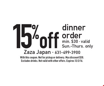 15% off dinner order. Min. $30. Valid Sun.-Thurs. only. With this coupon. Not for pickup or delivery. Max discount $30. Excludes drinks. Not valid with other offers. Expires 12/2/16.