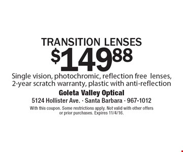 $149.88 transition lenses. Single vision, photochromic, reflection free lenses, 2-year scratch warranty, plastic with anti-reflection. With this coupon. Some restrictions apply. Not valid with other offers or prior purchases. Expires 11/4/16.