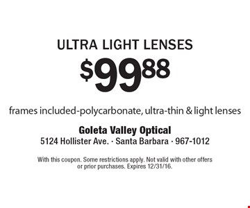 $99.88 Ultra Light Lenses. Frames included. Polycarbonate, ultra-thin & light lenses. With this coupon. Some restrictions apply. Not valid with other offers or prior purchases. Expires 12/31/16.