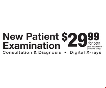 $29.99 New Patient Examination. Consultation & Diagnosis and Digital X-rays (non insurance patients only).