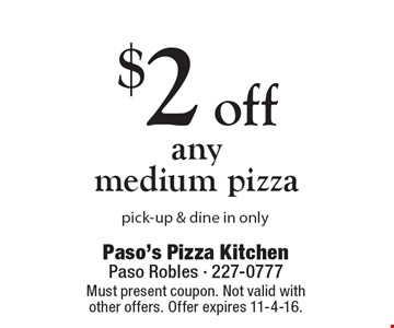 $2 off any medium pizza pick-up & dine in only. Must present coupon. Not valid with other offers. Offer expires 11-4-16.