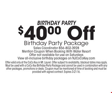 Birthday Party $40.00 Off Birthday Party Package Sales Coordinator 856-802-3928 Mention Coupon When Booking With Water Resort Offer not available for use on Saturdays View all-inclusive birthday packages on NJCoCoKey.com. Offer valid only at the CoCo Key in Mt. Laurel. Offer subject to availability, blackout dates may apply. Must be used with a CoCo Key Birthday Party Package and cannot be used in combination with any other packages, promotions or deals. Coupon must be mentioned at time of booking and must be provided with signed contract. Expires 3-21-16.