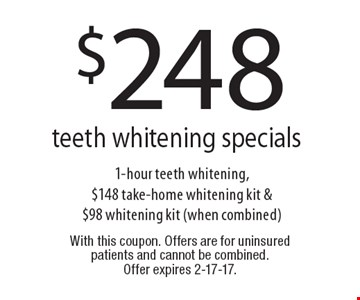 $248 teeth whitening specials 1-hour teeth whitening, $148 take-home whitening kit & $98 whitening kit (when combined). With this coupon. Offers are for uninsured patients and cannot be combined. Offer expires 2-17-17.