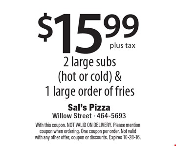 $15.99 2 large subs (hot or cold) &1 large order of fries. With this coupon. NOT VALID ON DELIVERY. Please mention coupon when ordering. One coupon per order. Not valid with any other offer, coupon or discounts. Expires 10-28-16.