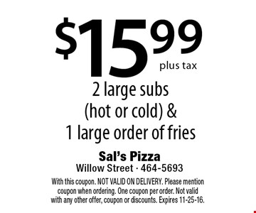 $15.99 for 2 large subs (hot or cold) & 1 large order of fries. With this coupon. NOT VALID ON DELIVERY. Please mention coupon when ordering. One coupon per order. Not valid with any other offer, coupon or discounts. Expires 11-25-16.