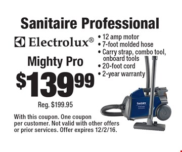$139.99 Sanitaire Professional Mighty Pro- 12 amp motor- 7-foot molded hose- Carry strap, combo tool, onboard tools- 20-foot cord- 2-year warranty. With this coupon. One coupon per customer. Not valid with other offers or prior services. Offer expires 12/2/16.