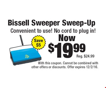 Now $19.99 Bissell Sweeper Sweep-Up Convenient to use! No cord to plug in!Reg. $24.99Save $5 . With this coupon. Cannot be combined with other offers or discounts. Offer expires 12/2/16.