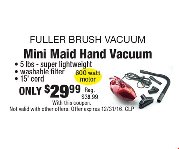 Fuller Brush Vacuum. Mini Maid Hand Vacuum only $29.99. 5 lbs, super lightweight, washable filter, 15' cord. Reg. $39.99. With this coupon. Not valid with other offers. Offer expires 12/31/16. CLP