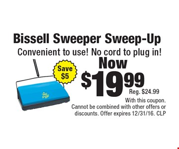 Bissell Sweeper Sweep-Up Now $19.99. Convenient to use! No cord to plug in! Reg. $24.99. Save $5. With this coupon. Cannot be combined with other offers or discounts. Offer expires 12/31/16. CLP