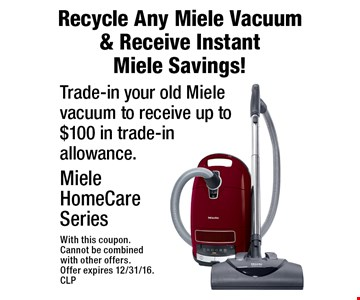 Recycle Any Miele Vacuum & Receive Instant Miele Savings! Trade-in your old Miele vacuum to receive up to $100 in trade-in allowance. Miele HomeCare Series. With this coupon. Cannot be combined with other offers. Offer expires 12/31/16. CLP
