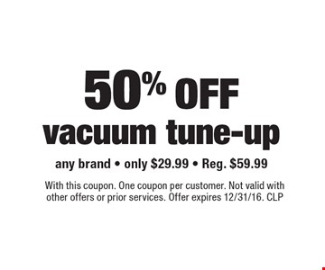 50% off vacuum tune-up. Any brand. Only $29.99. Reg. $59.99. With this coupon. One coupon per customer. Not valid with other offers or prior services. Offer expires 12/31/16. CLP