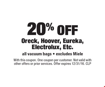 20% off Oreck, Hoover, Eureka, Electrolux, Etc. All vacuum bags. Excludes Miele. With this coupon. One coupon per customer. Not valid with other offers or prior services. Offer expires 12/31/16. CLP