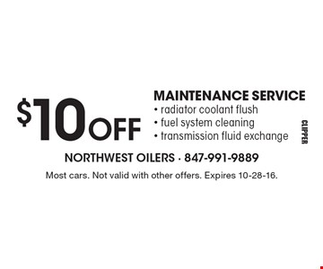 $10 OFF MAINTENANCE SERVICE. Radiator coolant flush, fuel system cleaning, transmission fluid exchange. Most cars. Not valid with other offers. Expires 10-28-16.