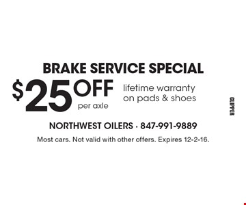 BRAKE SERVICE SPECIAL $25 OFF lifetime warranty on pads & shoes. Most cars. Not valid with other offers. Expires 12-2-16.