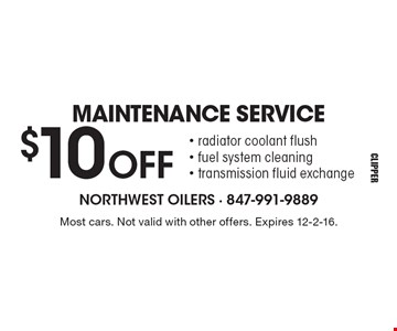 MAINTENANCE SERVICE $10 OFF. Radiator coolant flush, fuel system cleaning, transmission fluid exchange. Most cars. Not valid with other offers. Expires 12-2-16.