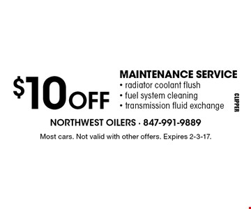 $10off maintenance service. Radiator coolant flush - fuel system cleaning     - transmission fluid exchange. Most cars. Not valid with other offers. Expires 2-3-17.